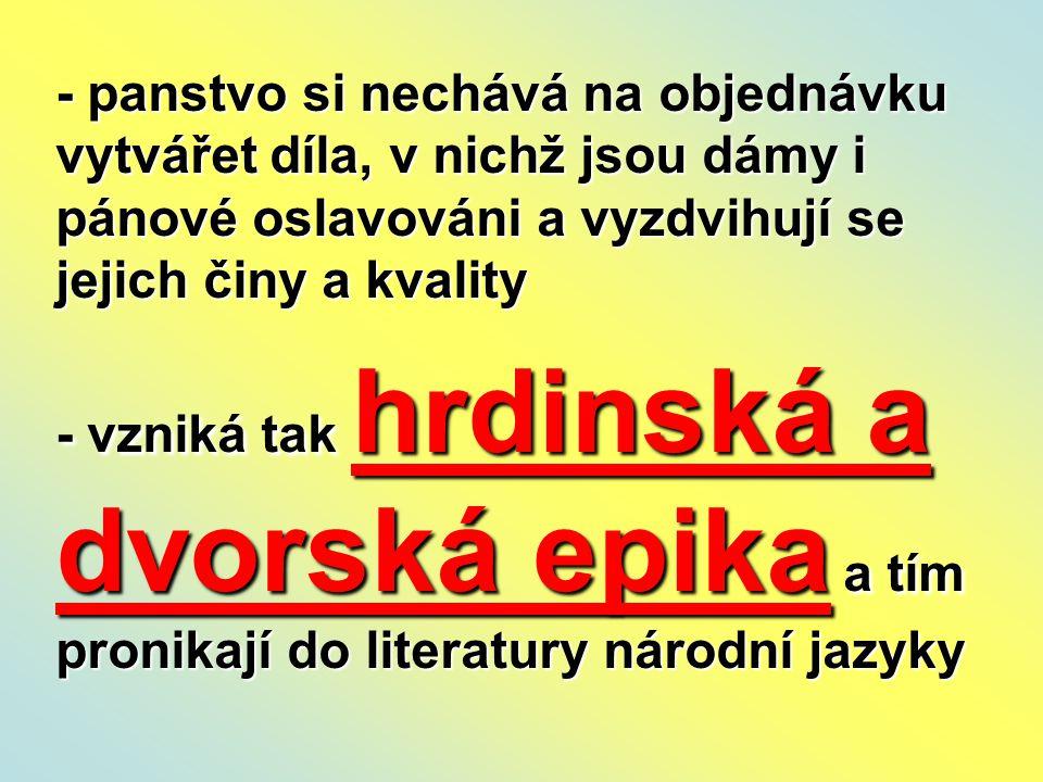 - panstvo si nechává na objednávku vytvářet díla, v nichž jsou dámy i pánové oslavováni a vyzdvihují se jejich činy a kvality - vzniká tak hrdinská a dvorská epika a tím pronikají do literatury národní jazyky