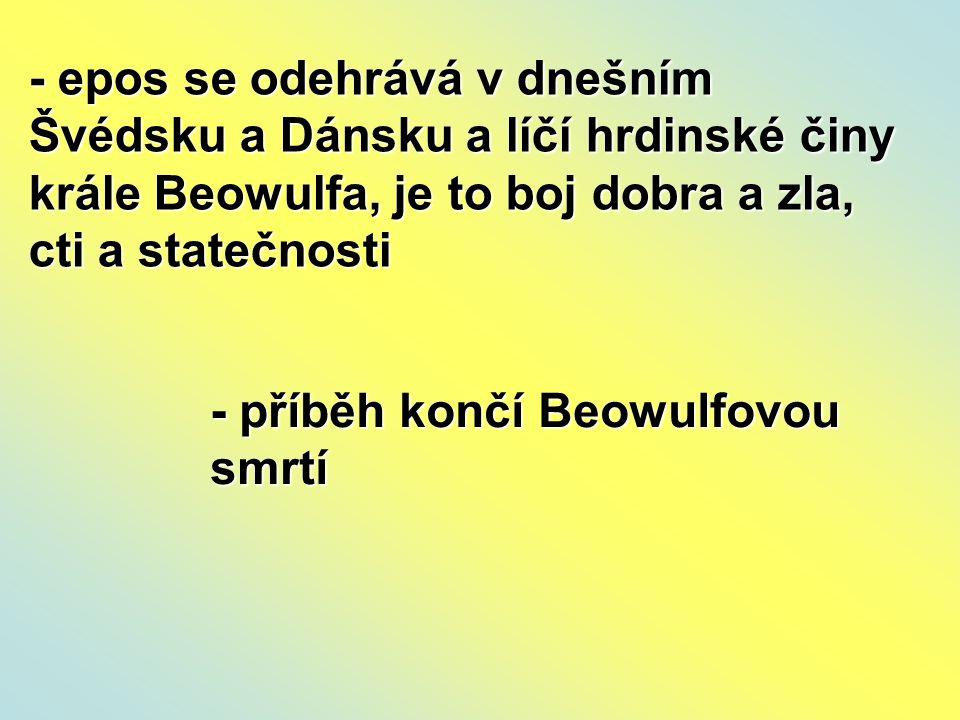- epos se odehrává v dnešním Švédsku a Dánsku a líčí hrdinské činy krále Beowulfa, je to boj dobra a zla, cti a statečnosti - příběh končí Beowulfovou smrtí