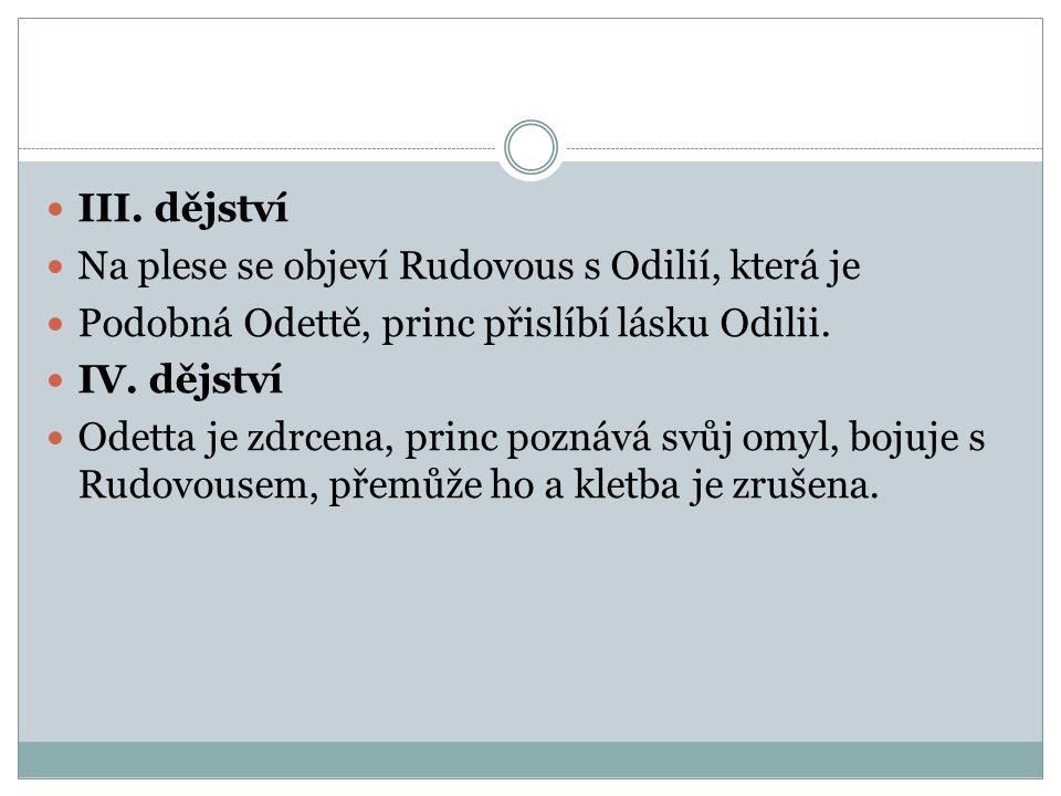 III. dějství Na plese se objeví Rudovous s Odilií, která je Podobná Odettě, princ přislíbí lásku Odilii. IV. dějství Odetta je zdrcena, princ poznává