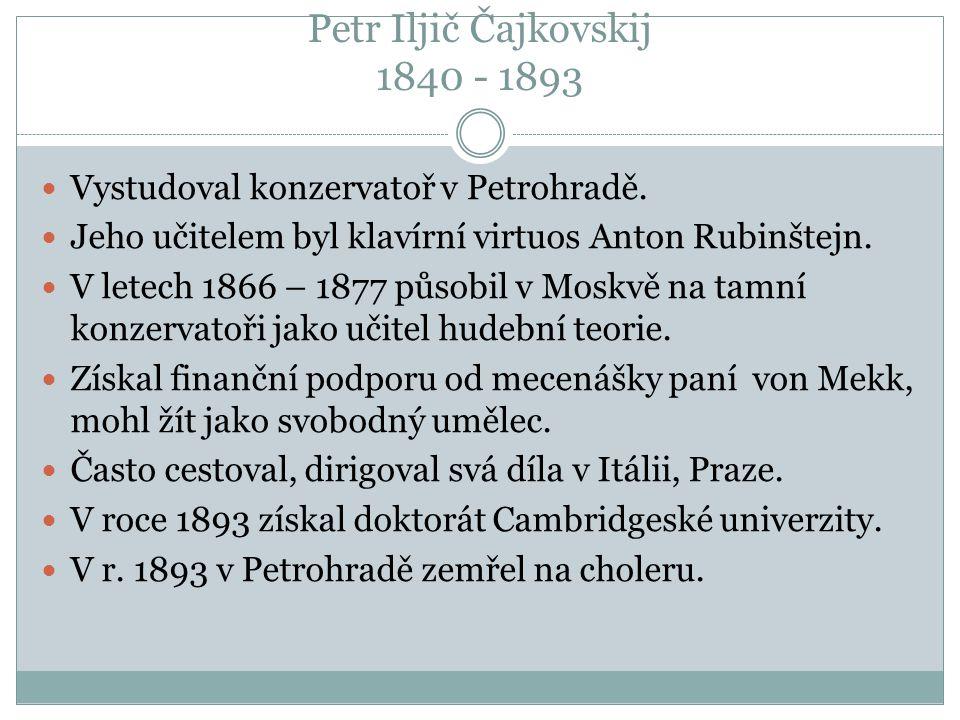 Petr Iljič Čajkovskij 1840 - 1893 Vystudoval konzervatoř v Petrohradě. Jeho učitelem byl klavírní virtuos Anton Rubinštejn. V letech 1866 – 1877 působ