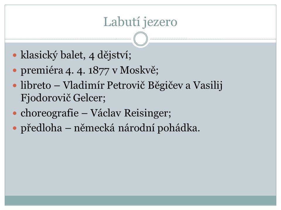 Labutí jezero klasický balet, 4 dějství; premiéra 4. 4. 1877 v Moskvě; libreto – Vladimír Petrovič Běgičev a Vasilij Fjodorovič Gelcer; choreografie –