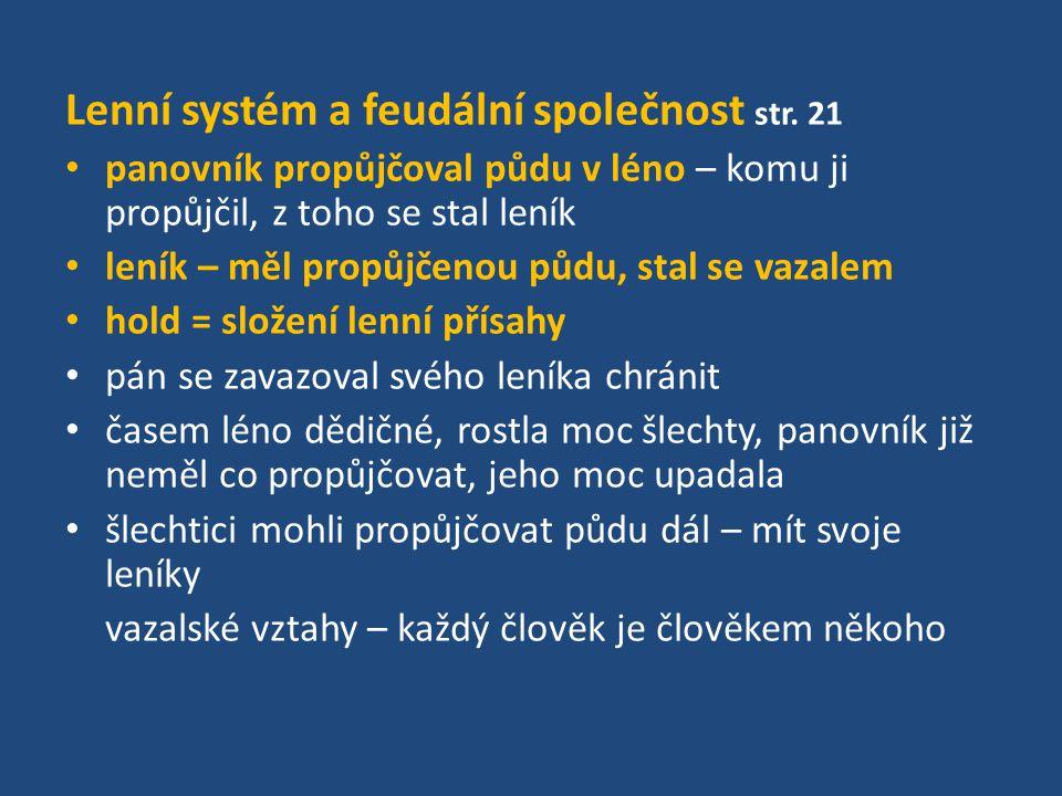 Lenní systém a feudální společnost str. 21 panovník propůjčoval půdu v léno – komu ji propůjčil, z toho se stal leník leník – měl propůjčenou půdu, st