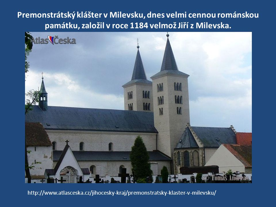 Premonstrátský klášter v Milevsku, dnes velmi cennou románskou památku, založil v roce 1184 velmož Jiří z Milevska. http://www.atlasceska.cz/jihocesky