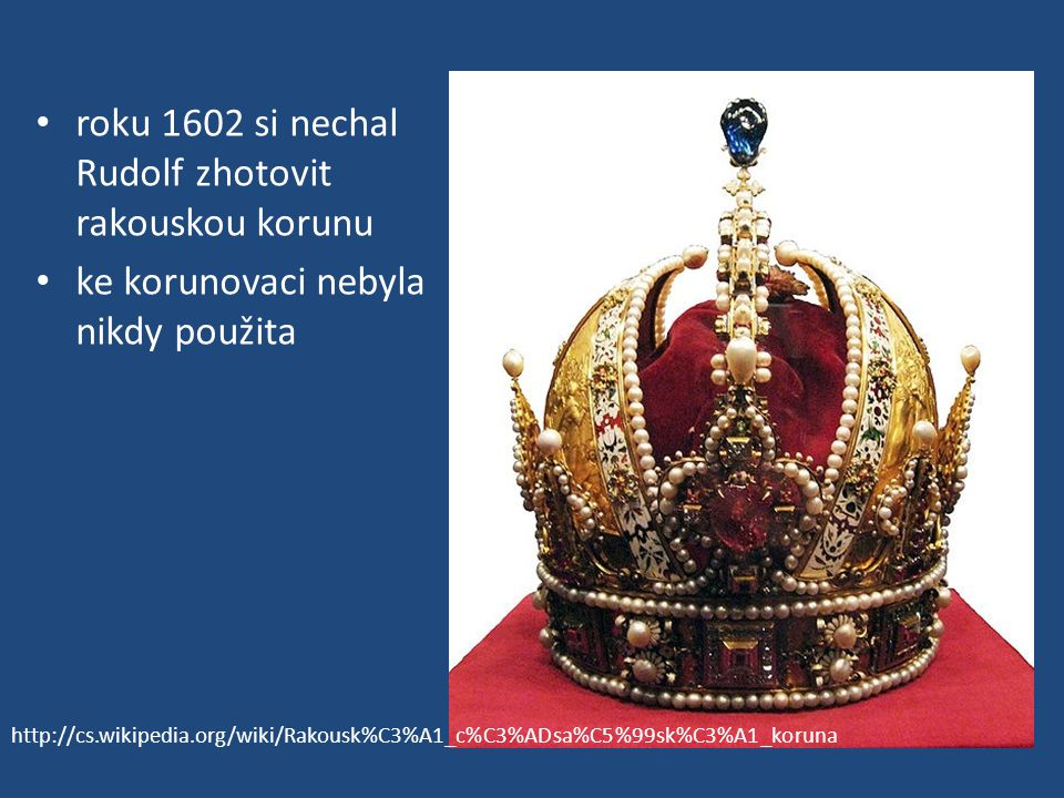 roku 1602 si nechal Rudolf zhotovit rakouskou korunu ke korunovaci nebyla nikdy použita http://cs.wikipedia.org/wiki/Rakousk%C3%A1_c%C3%ADsa%C5%99sk%C