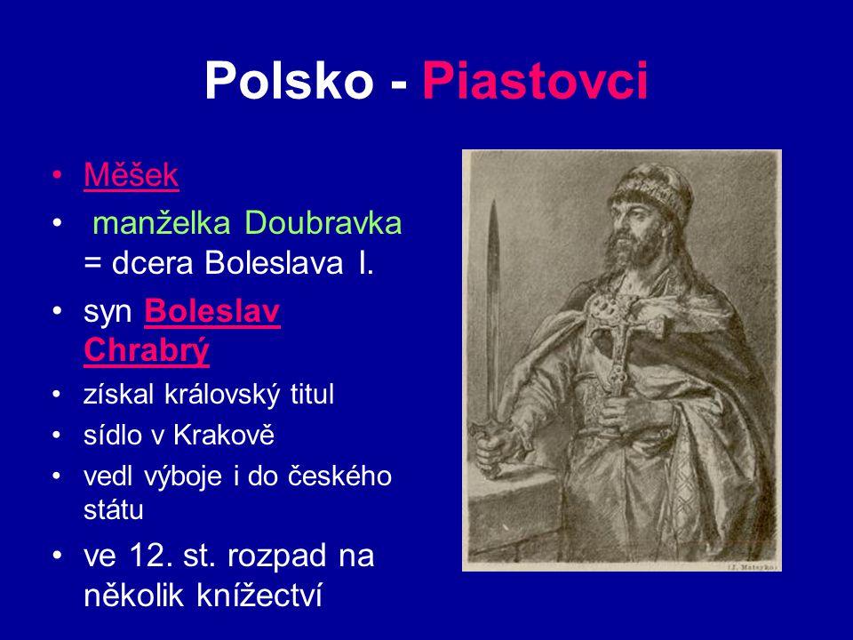 Polsko - Piastovci Měšek manželka Doubravka = dcera Boleslava I. syn Boleslav Chrabrý získal královský titul sídlo v Krakově vedl výboje i do českého