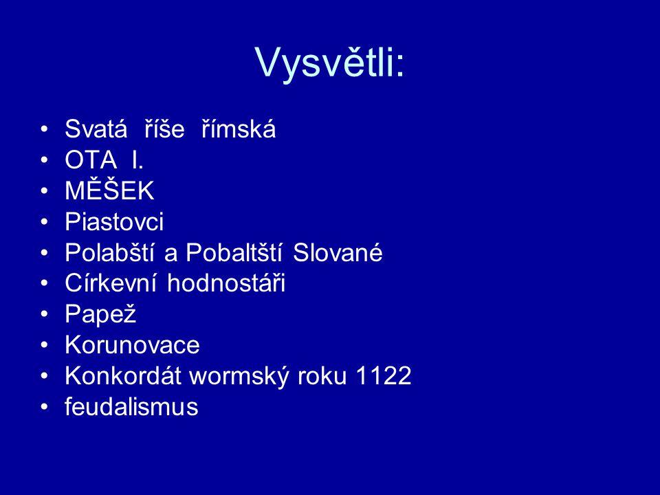 Vysvětli: Svatá říše římská OTA I. MĚŠEK Piastovci Polabští a Pobaltští Slované Církevní hodnostáři Papež Korunovace Konkordát wormský roku 1122 feuda