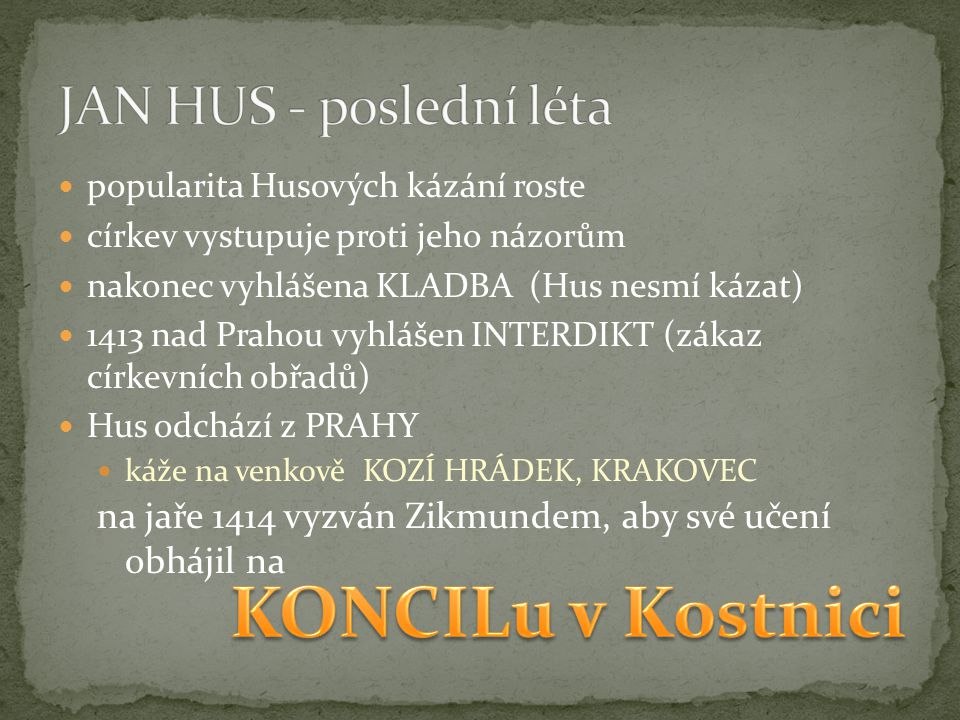 popularita Husových kázání roste církev vystupuje proti jeho názorům nakonec vyhlášena KLADBA (Hus nesmí kázat) 1413 nad Prahou vyhlášen INTERDIKT (zákaz církevních obřadů) Hus odchází z PRAHY káže na venkově KOZÍ HRÁDEK, KRAKOVEC na jaře 1414 vyzván Zikmundem, aby své učení obhájil na