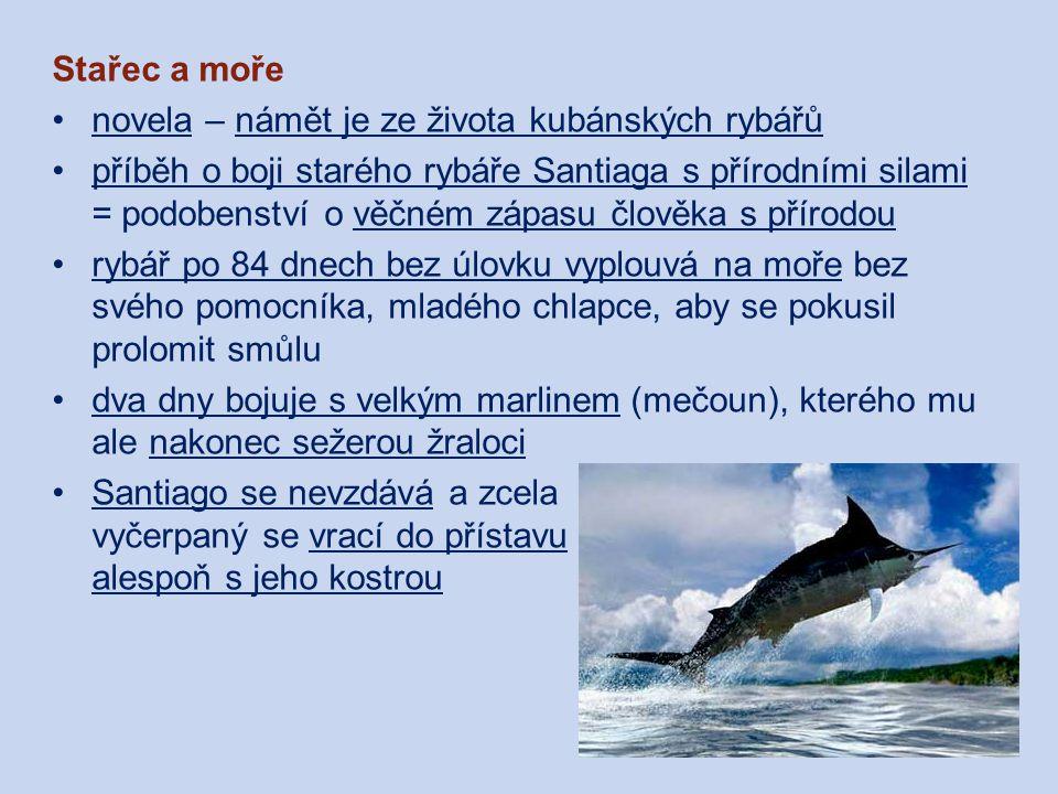 Stařec a moře novela – námět je ze života kubánských rybářů příběh o boji starého rybáře Santiaga s přírodními silami = podobenství o věčném zápasu člověka s přírodou rybář po 84 dnech bez úlovku vyplouvá na moře bez svého pomocníka, mladého chlapce, aby se pokusil prolomit smůlu dva dny bojuje s velkým marlinem (mečoun), kterého mu ale nakonec sežerou žraloci Santiago se nevzdává a zcela vyčerpaný se vrací do přístavu alespoň s jeho kostrou