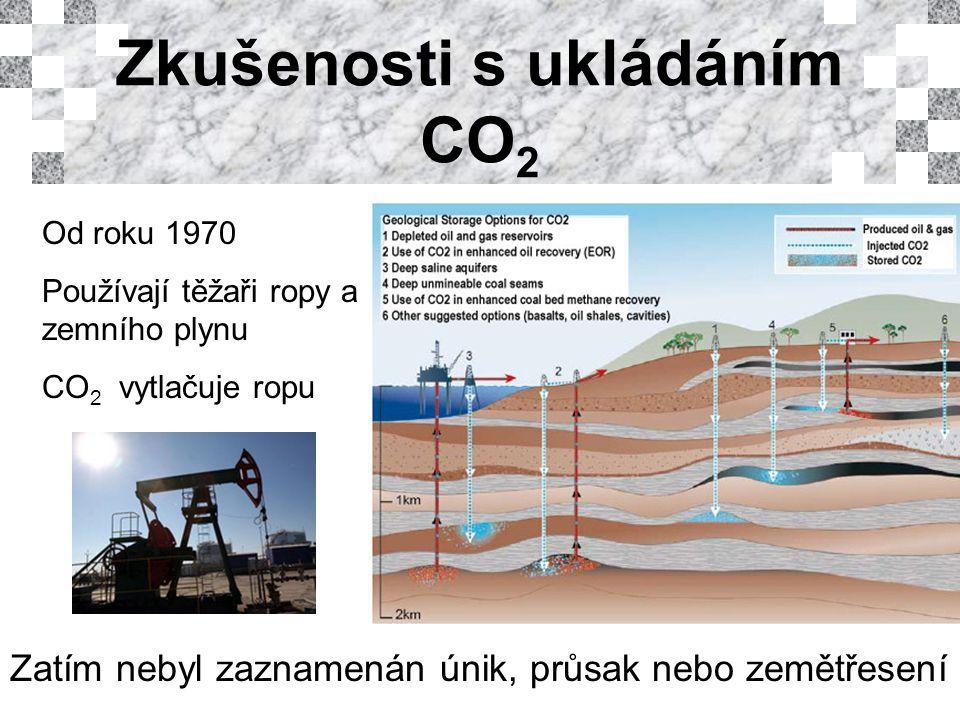 Zkušenosti s ukládáním CO 2 Od roku 1970 Používají těžaři ropy a zemního plynu CO 2 vytlačuje ropu Zatím nebyl zaznamenán únik, průsak nebo zemětřesení