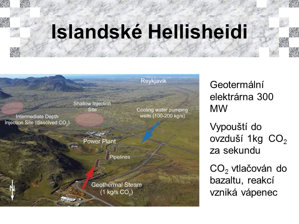 Geotermální elektrárna 300 MW Vypouští do ovzduší 1kg CO 2 za sekundu CO 2 vtlačován do bazaltu, reakcí vzniká vápenec