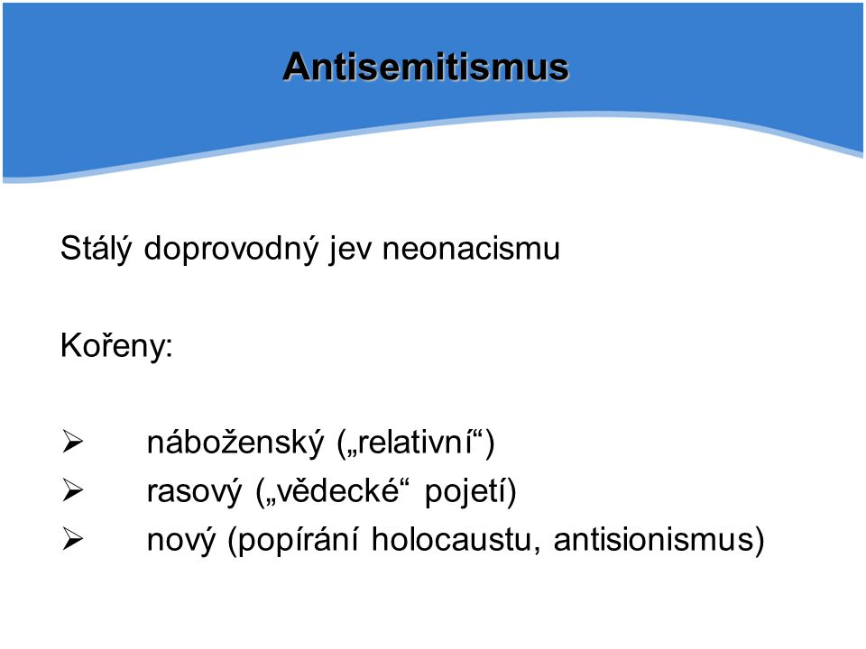 """Antisemitismus Stálý doprovodný jev neonacismu Kořeny:  náboženský (""""relativní"""")  rasový (""""vědecké"""" pojetí)  nový (popírání holocaustu, antisionism"""