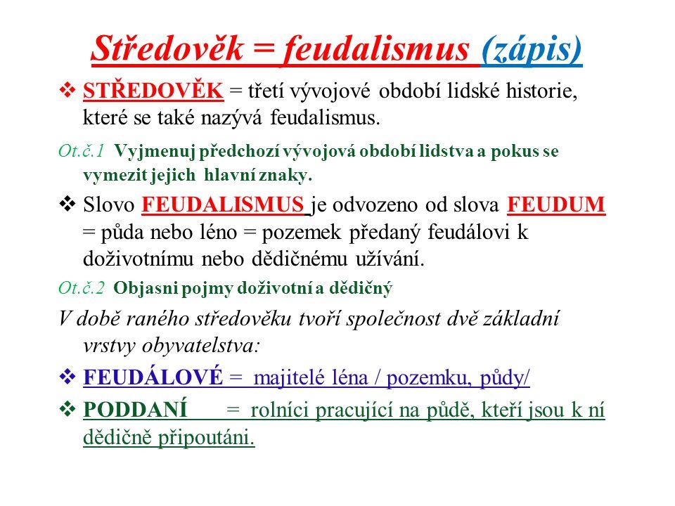 Středověk = feudalismus (zápis)  STŘEDOVĚK = třetí vývojové období lidské historie, které se také nazývá feudalismus. Ot.č.1 Vyjmenuj předchozí vývoj