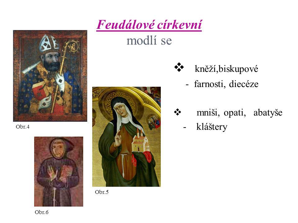 Feudálové církevní modlí se  kněží,biskupové - farnosti, diecéze  mniši, opati, abatyše - kláštery Obr.4 Obr.5 Obr.6