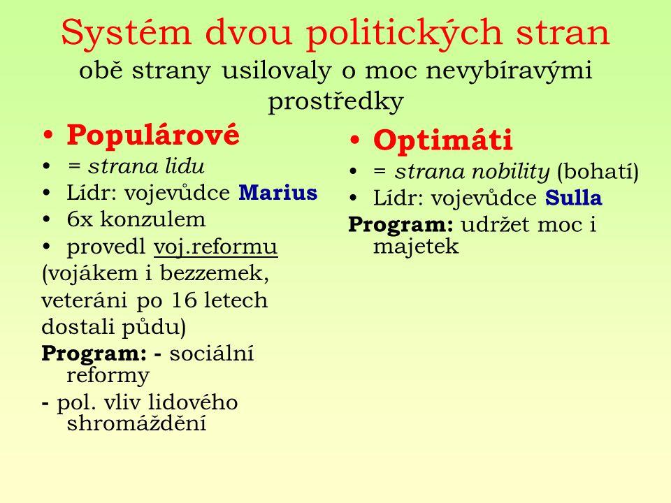 Systém dvou politických stran obě strany usilovaly o moc nevybíravými prostředky Populárové = strana lidu Lídr: vojevůdce Marius 6x konzulem provedl voj.reformu (vojákem i bezzemek, veteráni po 16 letech dostali půdu) Program: - sociální reformy - pol.