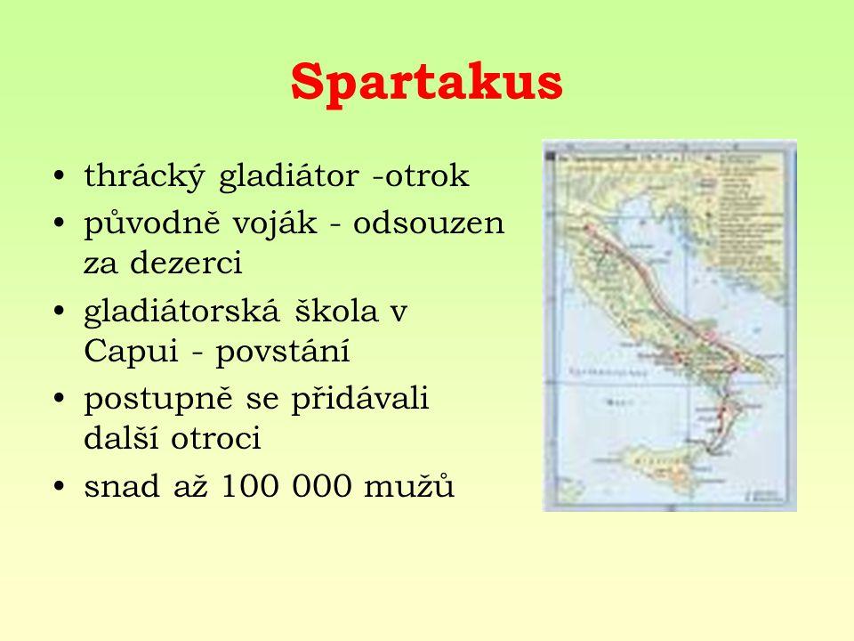Spartakus thrácký gladiátor -otrok původně voják - odsouzen za dezerci gladiátorská škola v Capui - povstání postupně se přidávali další otroci snad až 100 000 mužů