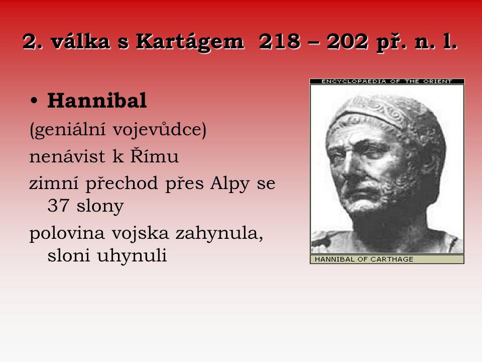 2. válka s Kartágem 218 – 202 př. n. l. Hannibal (geniální vojevůdce) nenávist k Římu zimní přechod přes Alpy se 37 slony polovina vojska zahynula, sl