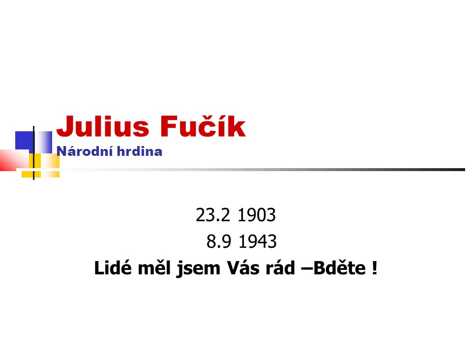 Julius Fučík Národní hrdina 23.2 1903 8.9 1943 Lidé měl jsem Vás rád –Bděte !