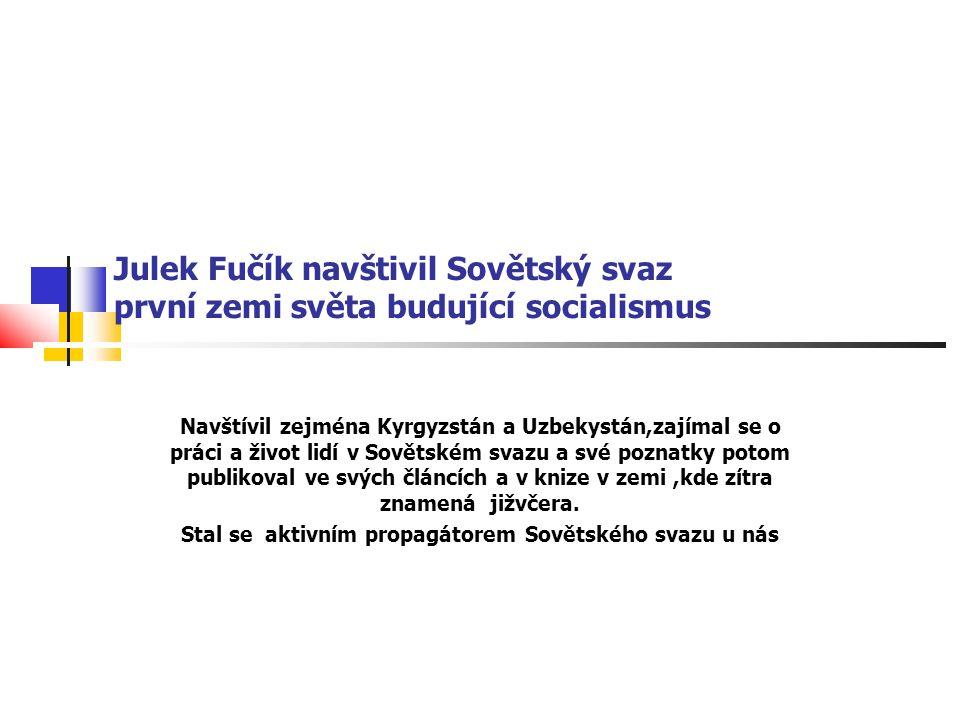 Julek Fučík navštivil Sovětský svaz první zemi světa budující socialismus Navštívil zejména Kyrgyzstán a Uzbekystán,zajímal se o práci a život lidí v Sovětském svazu a své poznatky potom publikoval ve svých článcích a v knize v zemi,kde zítra znamená jižvčera.
