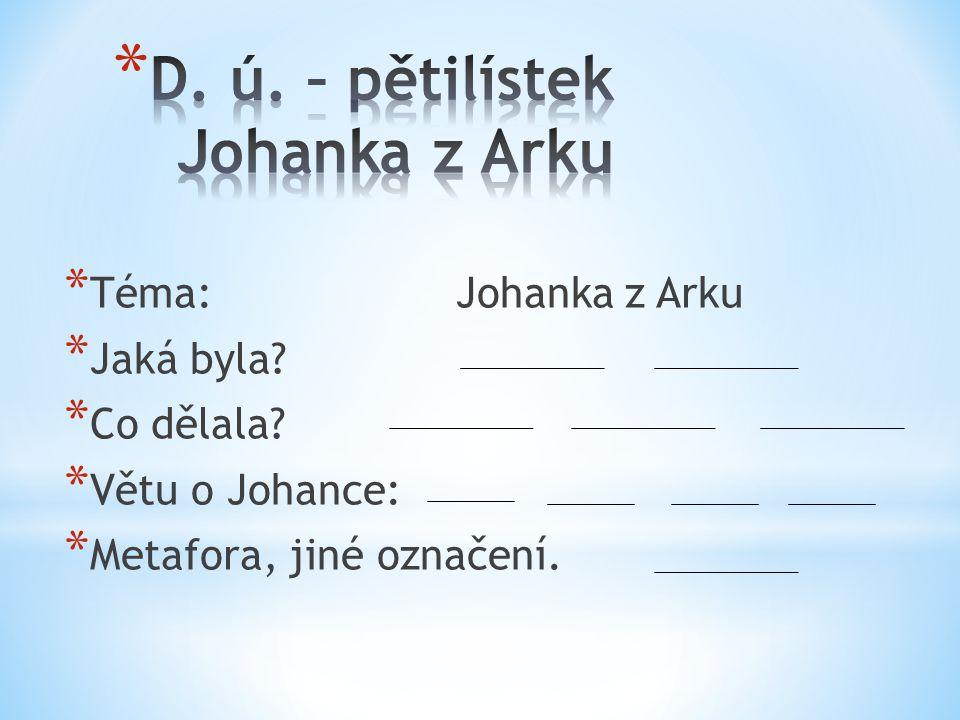 * Téma: Johanka z Arku * Jaká byla? * Co dělala? * Větu o Johance: * Metafora, jiné označení.