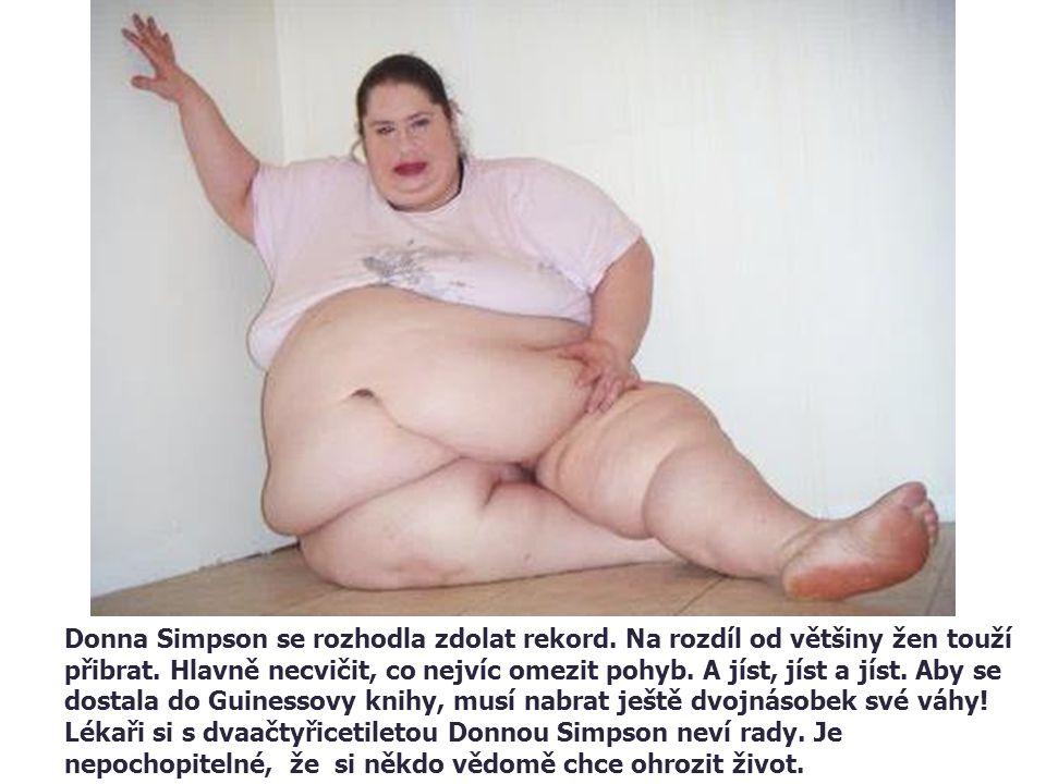 Donna Simpson se rozhodla zdolat rekord. Na rozdíl od většiny žen touží přibrat. Hlavně necvičit, co nejvíc omezit pohyb. A jíst, jíst a jíst. Aby se