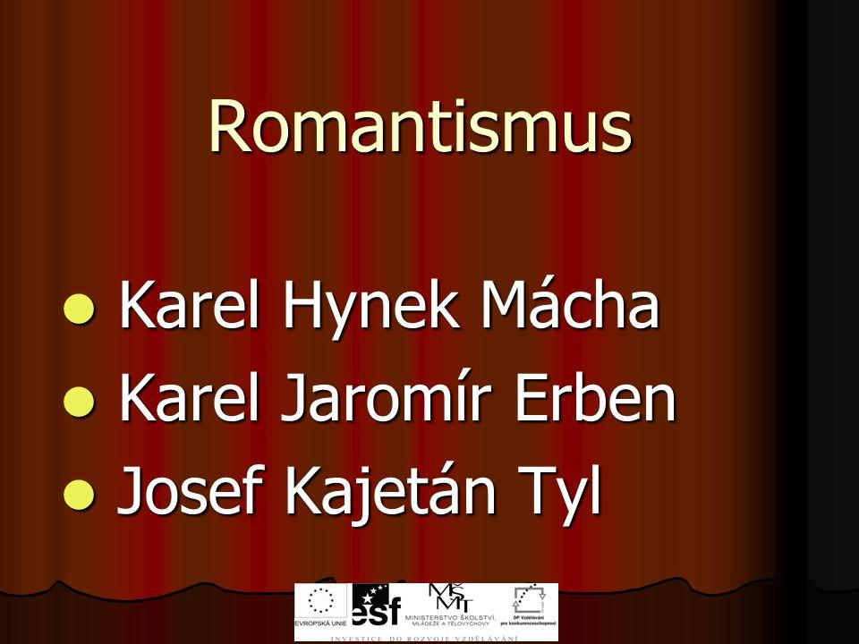 Romantismus Karel Hynek Mácha Karel Hynek Mácha Karel Jaromír Erben Karel Jaromír Erben Josef Kajetán Tyl Josef Kajetán Tyl