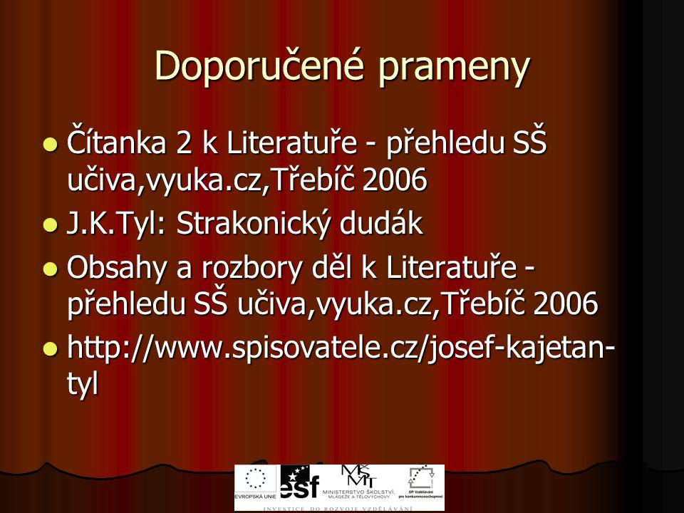 Doporučené prameny Čítanka 2 k Literatuře - přehledu SŠ učiva,vyuka.cz,Třebíč 2006 Čítanka 2 k Literatuře - přehledu SŠ učiva,vyuka.cz,Třebíč 2006 J.K.Tyl: Strakonický dudák J.K.Tyl: Strakonický dudák Obsahy a rozbory děl k Literatuře - přehledu SŠ učiva,vyuka.cz,Třebíč 2006 Obsahy a rozbory děl k Literatuře - přehledu SŠ učiva,vyuka.cz,Třebíč 2006 http://www.spisovatele.cz/josef-kajetan- tyl http://www.spisovatele.cz/josef-kajetan- tyl
