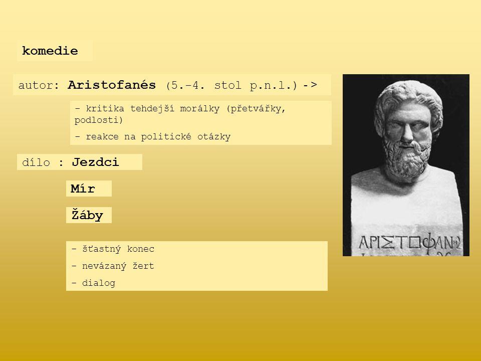 komedie autor: Aristofanés ( 5.-4. stol p.n.l.) - > dílo : Jezdci Mír Žáby - k- kritika tehdejší morálky (přetvářky, podlosti) - reakce na politické o