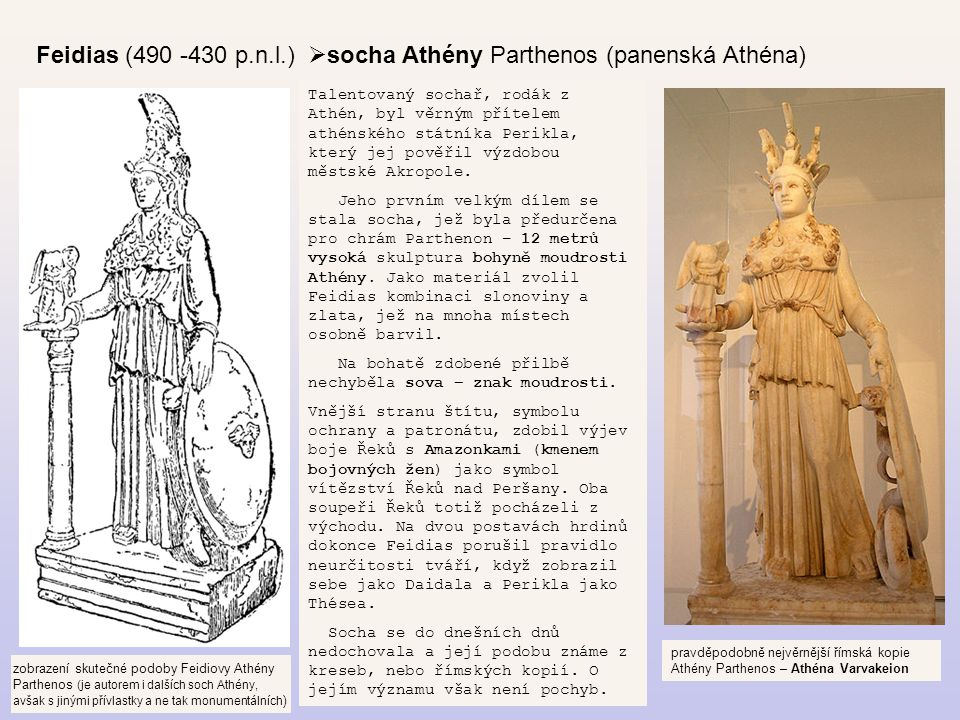 Feidias (490 -430 p.n.l.)  socha Athény Parthenos (panenská Athéna) Talentovaný sochař, rodák z Athén, byl věrným přítelem athénského státníka Perikl