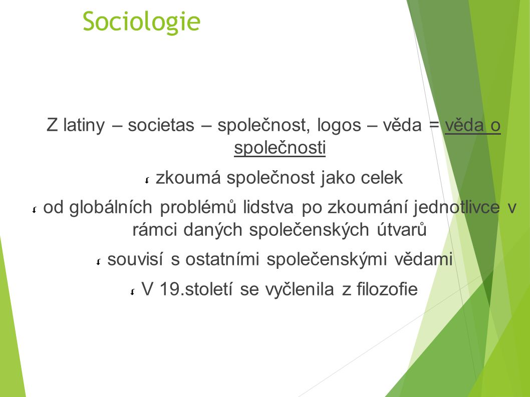 Sociologie Z latiny – societas – společnost, logos – věda = věda o společnosti  zkoumá společnost jako celek  od globálních problémů lidstva po zkou