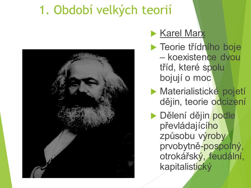 1. Období velkých teorií  Karel Marx  Teorie třídního boje – koexistence dvou tříd, které spolu bojují o moc  Materialistické pojetí dějin, teorie