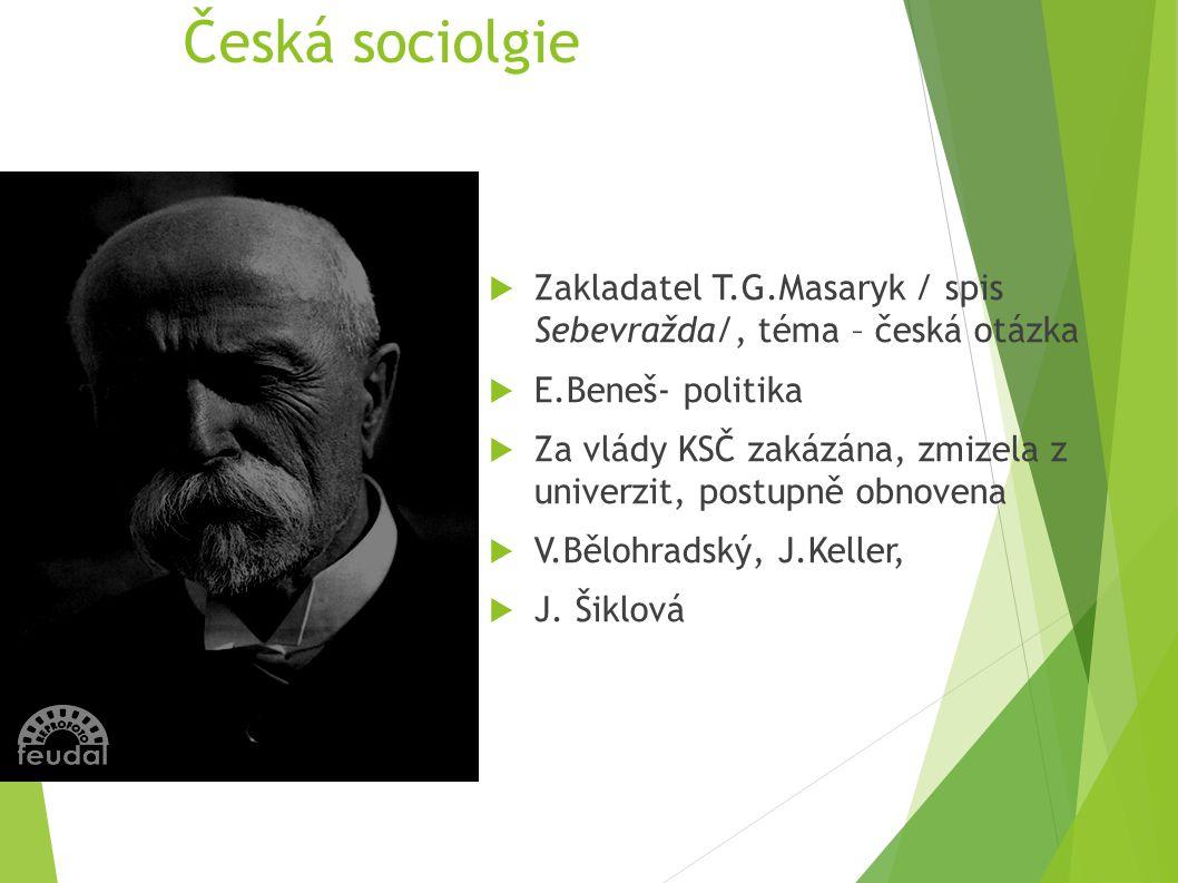 Česká sociolgie  Zakladatel T.G.Masaryk / spis Sebevražda/, téma – česká otázka  E.Beneš- politika  Za vlády KSČ zakázána, zmizela z univerzit, pos