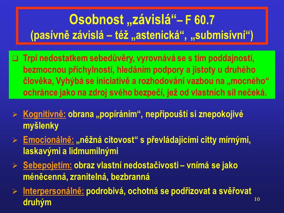 """9 Osobnost """"úzkostná – F 60.6 (aktivně odtažitá – též """"vyhýbavá )  Kognitivně: vnímání a myšlení rušené rozptylujícími a znepokojivými myšlenkami  Emocionálně: disharmonická, prožívá zmatené a konfliktní city  Sebepojetím: """"odcizený sebeobraz společensky izolovaného, druhým i sobě nepřijatelného jedince  Interpersonálně: nedůvěřivá, anticipující pokoření a zradu a obávající se toho  Je zvýšeně citlivá na projevy druhých, zvlášť svědčící o možném odmítnutí či pokoření."""