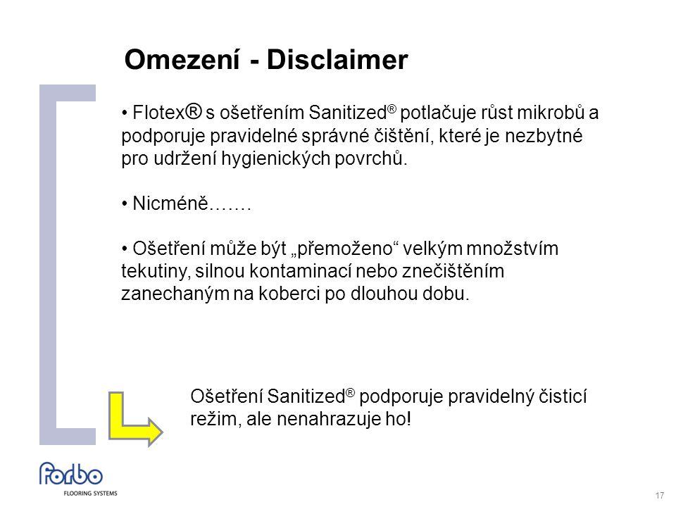 17 Omezení - Disclaimer Flotex ® s ošetřením Sanitized ® potlačuje růst mikrobů a podporuje pravidelné správné čištění, které je nezbytné pro udržení hygienických povrchů.