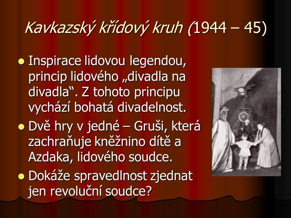 """Kavkazský křídový kruh (1944 – 45) Inspirace lidovou legendou, princip lidového """"divadla na divadla"""". Z tohoto principu vychází bohatá divadelnost. In"""