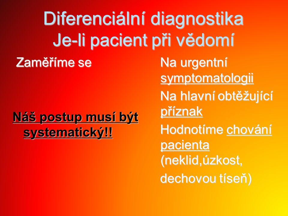 Diferenciální diagnostika Je-li pacient při vědomí Zaměříme se Zaměříme se Náš postup musí být systematický!! Na urgentní symptomatologii Na urgentní