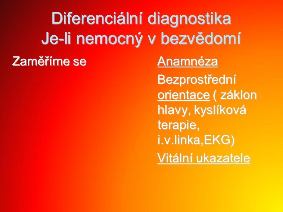 Diferenciální diagnostika Je-li nemocný v bezvědomí Zaměříme se Anamnéza Anamnéza Bezprostřední orientace ( záklon hlavy, kyslíková terapie, i.v.linka