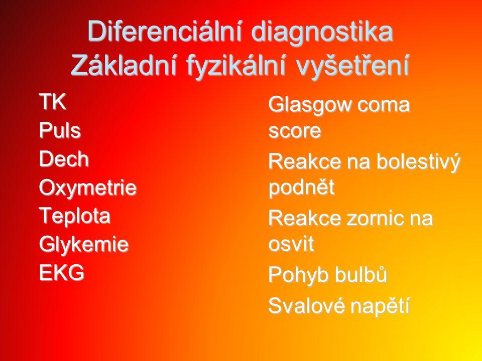Diferenciální diagnostika Základní fyzikální vyšetření TK TK Puls Puls Dech Dech Oxymetrie Oxymetrie Teplota Teplota Glykemie Glykemie EKG EKG Glasgow