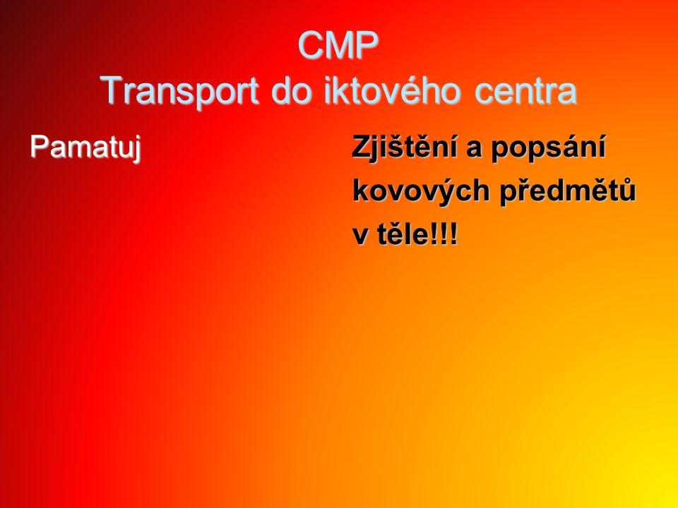 CMP Transport do iktového centra Pamatuj Zjištění a popsání kovových předmětů v těle!!!