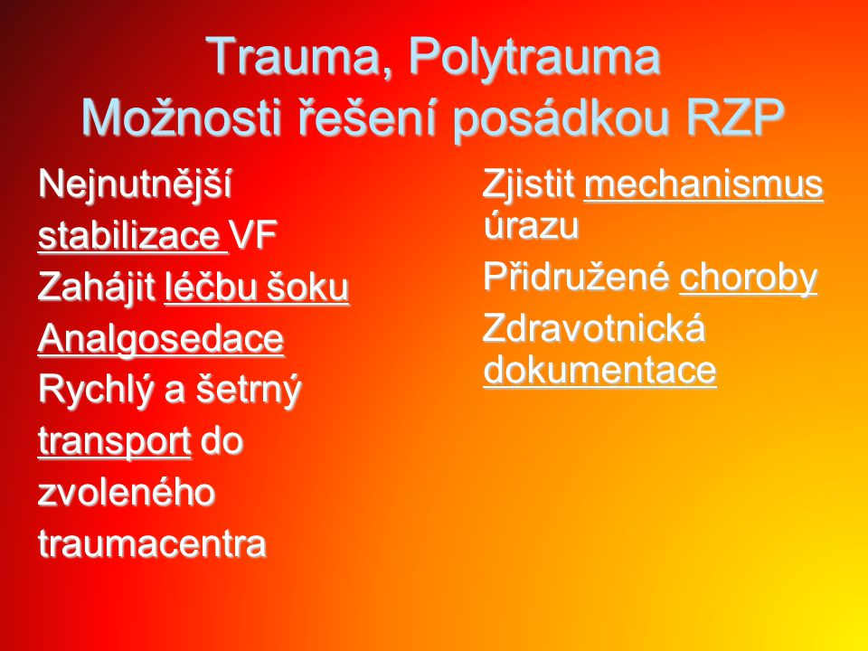 Trauma, Polytrauma Možnosti řešení posádkou RZP Nejnutnější stabilizace VF Zahájit léčbu šoku Analgosedace Rychlý a šetrný transport do zvolenéhotraum