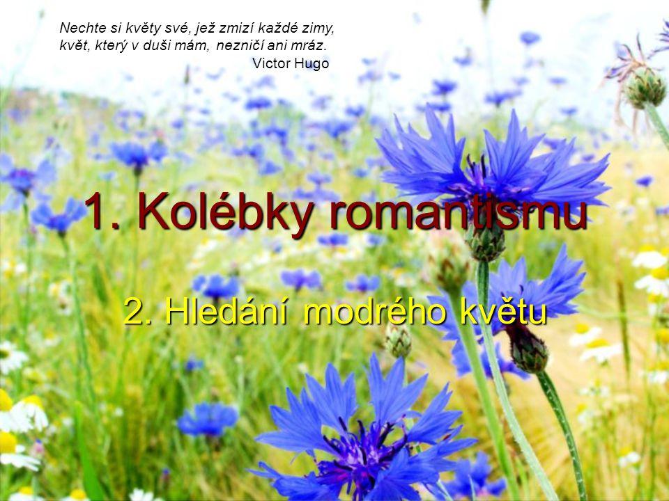 1. Kolébky romantismu 2. Hledání modrého květu Nechte si květy své, jež zmizí každé zimy, květ, který v duši mám, nezničí ani mráz. Victor Hugo