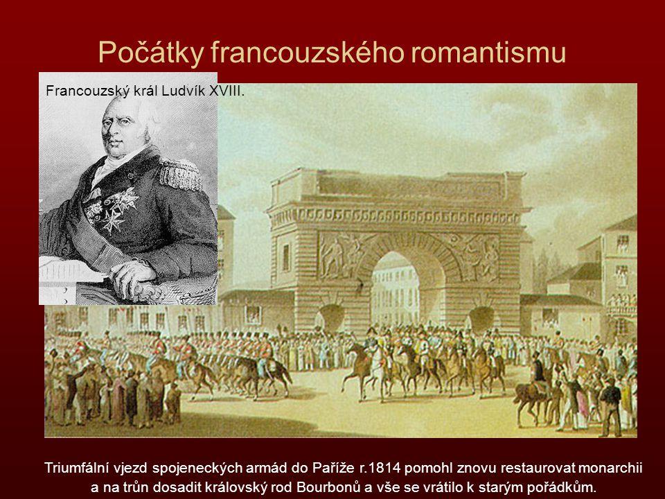 Počátky francouzského romantismu Triumfální vjezd spojeneckých armád do Paříže r.1814 pomohl znovu restaurovat monarchii a na trůn dosadit královský r