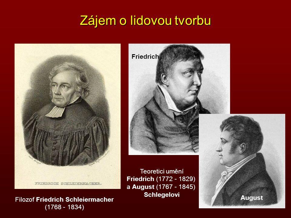 Zájem o lidovou tvorbu Filozof Friedrich Schleiermacher (1768 - 1834) Teoretici umění Friedrich (1772 - 1829) a August (1767 - 1845) Schlegelovi Fried