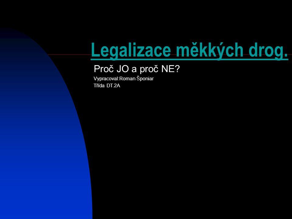 Legalizace měkkých drog. Proč JO a proč NE? Vypracoval:Roman Šponiar Třída DT.2A