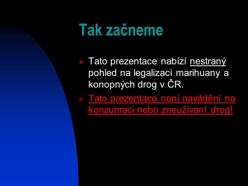 Tak začneme Tato prezentace nabízí nestraný pohled na legalizaci marihuany a konopných drog v ČR. Tato prezentace není navádění na konzumaci nebo zneu