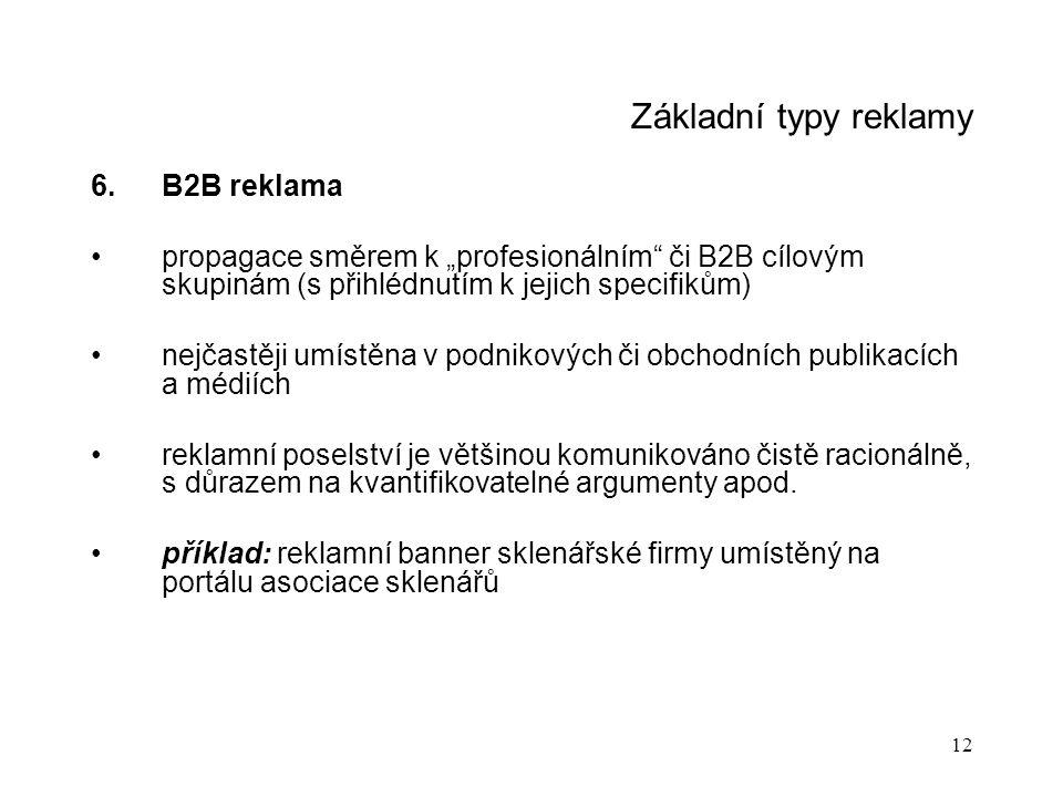 """12 Základní typy reklamy 6.B2B reklama propagace směrem k """"profesionálním či B2B cílovým skupinám (s přihlédnutím k jejich specifikům) nejčastěji umístěna v podnikových či obchodních publikacích a médiích reklamní poselství je většinou komunikováno čistě racionálně, s důrazem na kvantifikovatelné argumenty apod."""