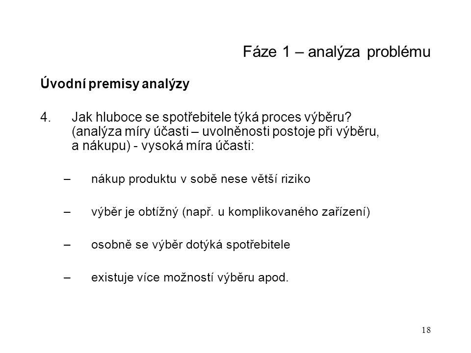 18 Fáze 1 – analýza problému Úvodní premisy analýzy 4.Jak hluboce se spotřebitele týká proces výběru? (analýza míry účasti – uvolněnosti postoje při v