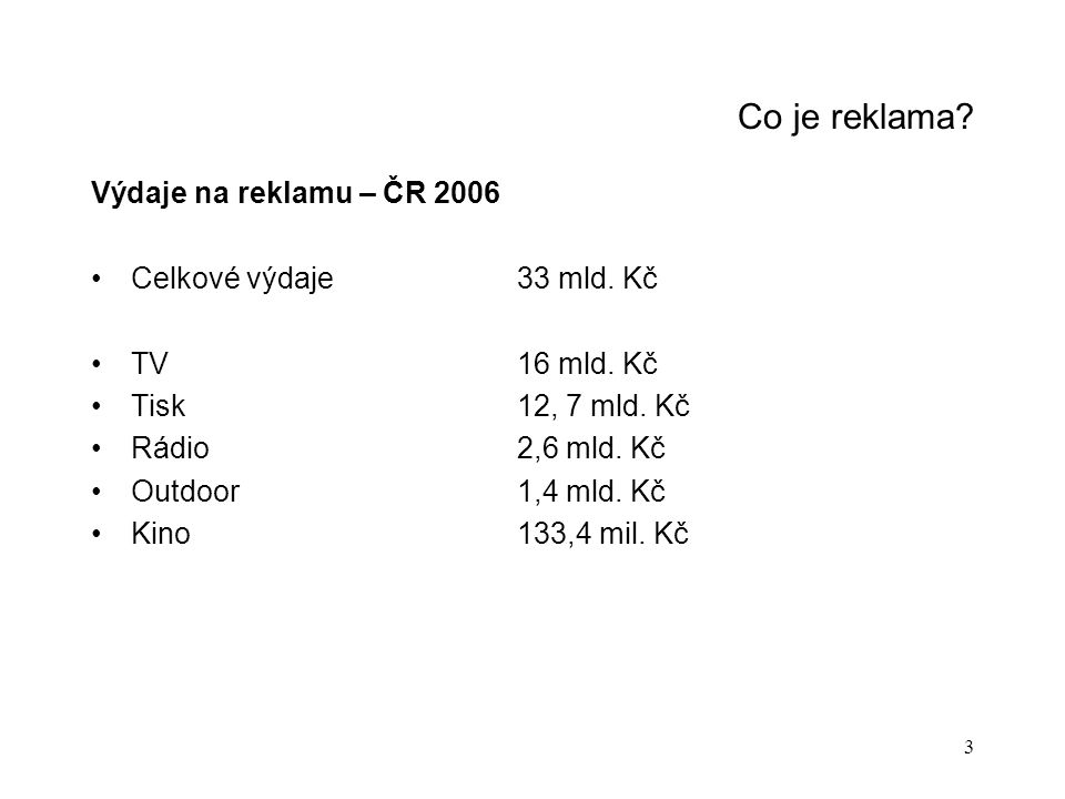 3 Co je reklama? Výdaje na reklamu – ČR 2006 Celkové výdaje33 mld. Kč TV16 mld. Kč Tisk12, 7 mld. Kč Rádio2,6 mld. Kč Outdoor1,4 mld. Kč Kino133,4 mil