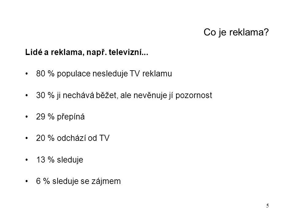 5 Co je reklama? Lidé a reklama, např. televizní... 80 % populace nesleduje TV reklamu 30 % ji nechává běžet, ale nevěnuje jí pozornost 29 % přepíná 2