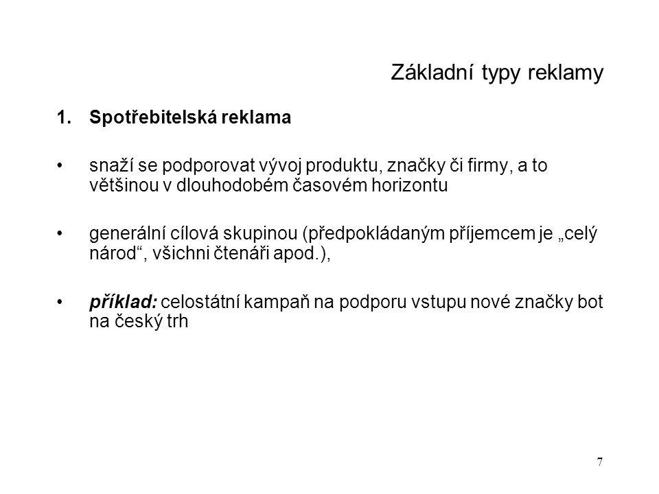 """7 Základní typy reklamy 1.Spotřebitelská reklama snaží se podporovat vývoj produktu, značky či firmy, a to většinou v dlouhodobém časovém horizontu generální cílová skupinou (předpokládaným příjemcem je """"celý národ , všichni čtenáři apod.), příklad: celostátní kampaň na podporu vstupu nové značky bot na český trh"""