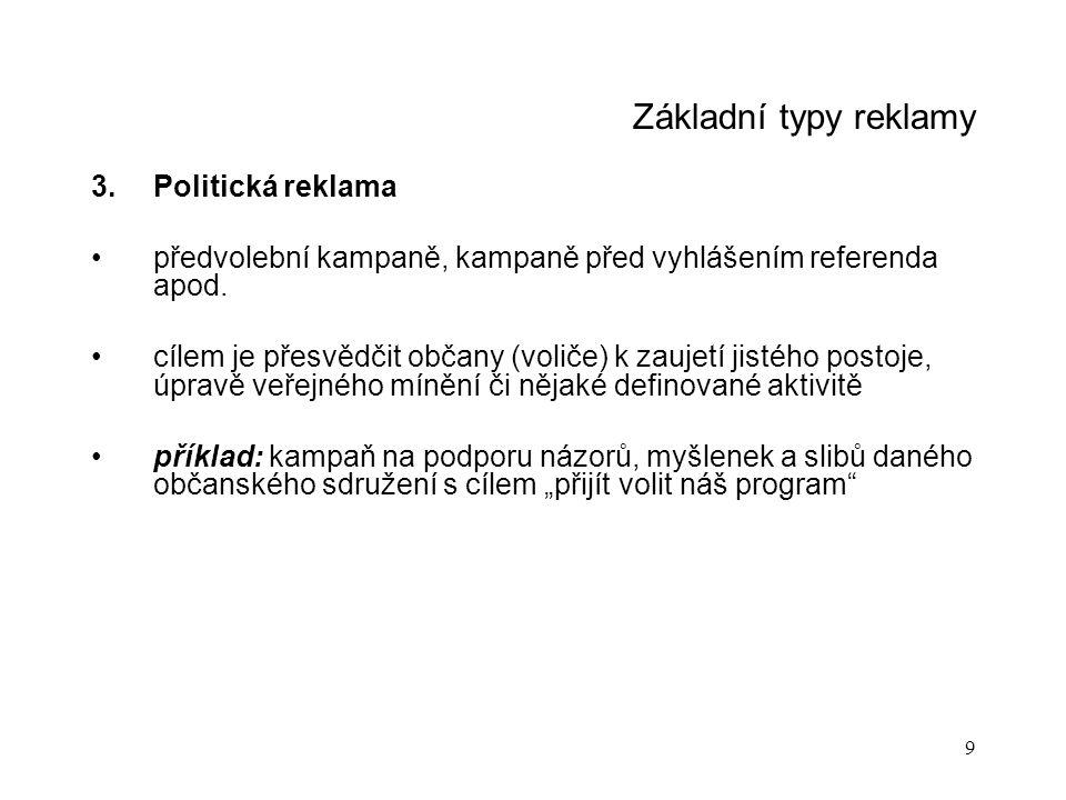 9 Základní typy reklamy 3.Politická reklama předvolební kampaně, kampaně před vyhlášením referenda apod. cílem je přesvědčit občany (voliče) k zaujetí